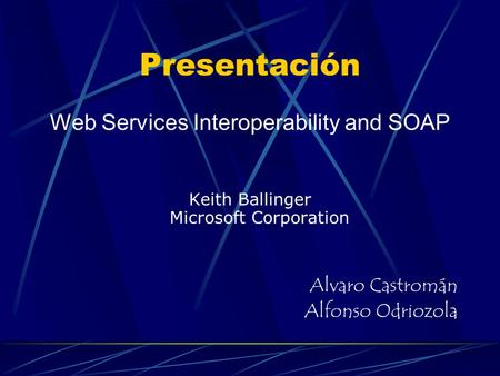 Presentación Web Services Interoperability and SOAP Keith Ballinger Microsoft Corporation Alvaro Castromán Alfonso Odriozola.