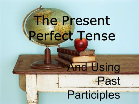 The Present Perfect Tense And Using Past Participles.