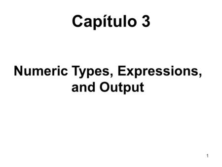 1 Capítulo 3 Numeric Types, Expressions, and Output.