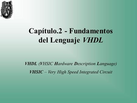 Capítulo.2 - Fundamentos del Lenguaje VHDL VHDL (VHSIC Hardware Description Language) VHSIC – Very High Speed Integrated Circuit.