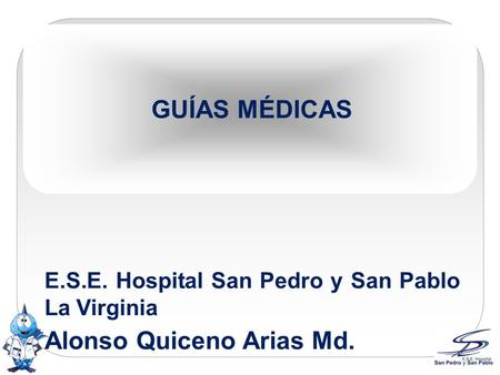 GUÍAS MÉDICAS E.S.E. Hospital San Pedro y San Pablo La Virginia Alonso Quiceno Arias Md.