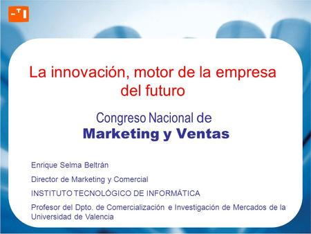 La innovación, motor de la empresa del futuro Congreso Nacional de Marketing y Ventas Enrique Selma Beltrán Director de Marketing y Comercial INSTITUTO.