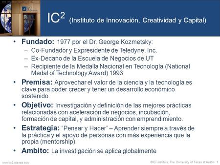 IC 2 (Instituto de Innovación, Creatividad y Capital) Fundado: 1977 por el Dr. George Kozmetsky: –Co-Fundador y Expresidente de Teledyne, Inc. –Ex-Decano.