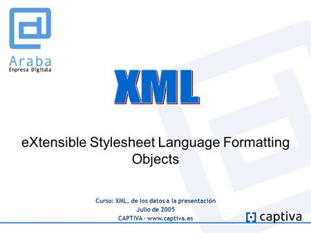 Curso: XML, de los datos a la presentación Julio de 2005 CAPTIVA · www.captiva.es eXtensible Stylesheet Language Formatting Objects.