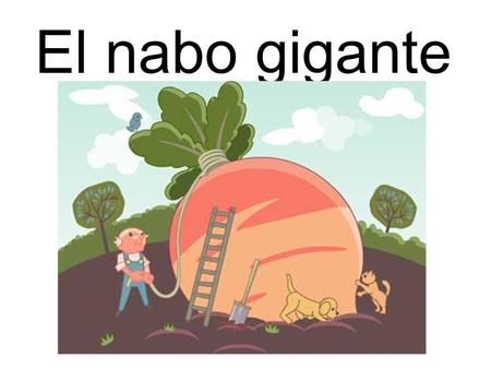 El nabo gigante This story will be familiar to most. It's good as it revises family members in context of a story and because when narrating it you use.