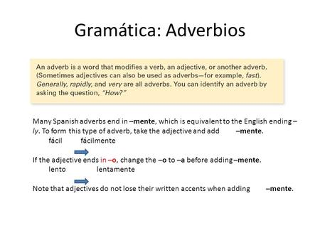 Gramática: Adverbios Many Spanish adverbs end in –mente, which is equivalent to the English ending –ly. To form this type of adverb, take the adjective.