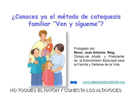 "¿ Conoces ¿ Conoces ya el método de catequesis familiar ""Ven y sígueme""? www.catequesisenfamilia.org NO TOQUES EL RATÓN Y CONECTA LOS ALTAVOCES NO TOQUES."