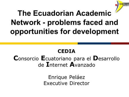 The Ecuadorian Academic Network - problems faced and opportunities for development CEDIA C onsorcio E cuatoriano para el D esarrollo de I nternet A vanzado.