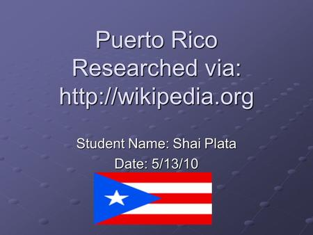 Puerto Rico Researched via:  Student Name: Shai Plata Date: 5/13/10.