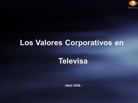 Los Valores Corporativos en Televisa - Abril 2008 -