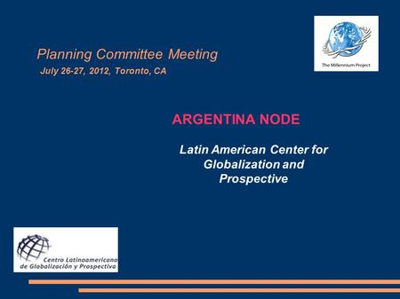 Planning Committee Meeting July 26-27, 2012, Toronto, CA ARGENTINA NODE Latin American Center for Globalization and Prospective.