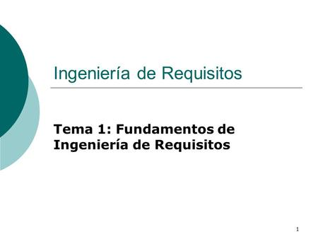 1 Ingeniería de Requisitos Tema 1: Fundamentos de Ingeniería de Requisitos.