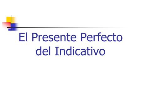 El Presente Perfecto del Indicativo. Haber (conjugado en el presente) He I haveHemos We Have Has You haveHabéis You all have Ha He/She/It hasHan They,