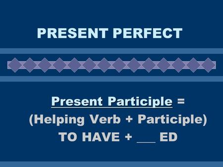 PRESENT PERFECT Present Participle Present Participle = (Helping Verb + Participle) TO HAVE + ___ ED.