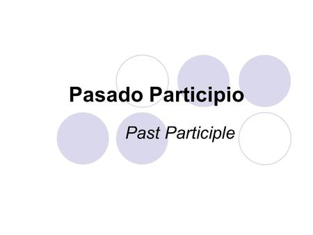 Pasado Participio Past Participle. To form the past participle, simply drop the infinitive ending (-ar, -er, -ir) and add -ado (for -ar verbs) or -ido.
