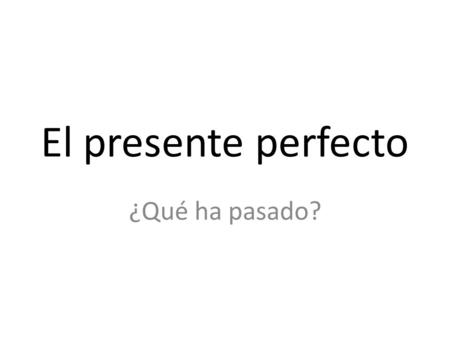El presente perfecto ¿Qué ha pasado?. ¿Por qué? Use the present perfect (el presente perfecto) to talk about actions that have taken place up 'til now.