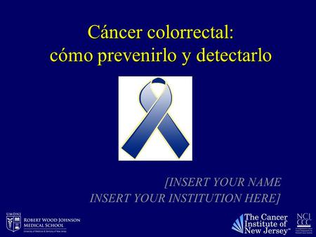 Cáncer colorrectal: cómo prevenirlo y detectarlo [INSERT YOUR NAME INSERT YOUR INSTITUTION HERE]