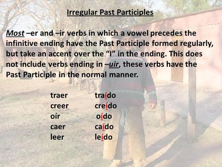 Irregular Past Participles Most –er and –ir verbs in which a vowel precedes the infinitive ending have the Past Participle formed regularly, but take an.