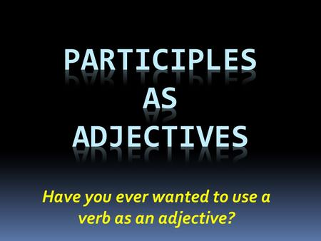 Have you ever wanted to use a verb as an adjective?