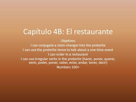 Capítulo 4B: El restaurante Objetivos I can conjugate a stem-changer into the preterite I can use the preterite tense to talk about a one time event I.