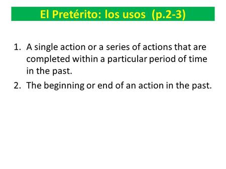 El Pretérito: los usos (p.2-3) 1.A single action or a series of actions that are completed within a particular period of time in the past. 2.The beginning.