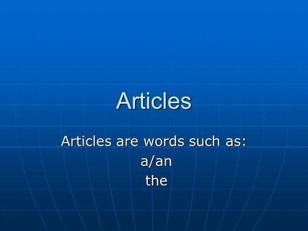 Articles Articles are words such as: a/an a/an the the.