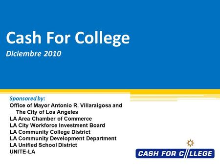 Cash For College Diciembre 2010 Sponsored by: Office of Mayor Antonio R. Villaraigosa and The City of Los Angeles LA Area Chamber of Commerce LA City.