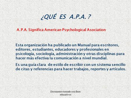 Documento tomado con fines educativos ¿QUÉ ES A.P.A. ? A.P.A. Significa American Psychological Asociation Esta organización ha publicado un Manual para.