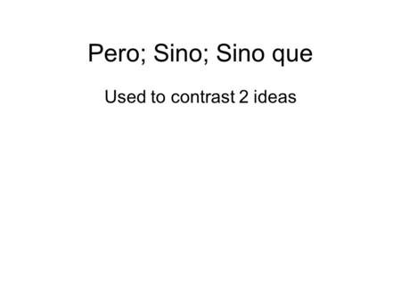 Pero; Sino; Sino que Used to contrast 2 ideas. Pero = but I wanted to go to the movies but I didn't have money. Sino = NOT __ but rather / Instead __.