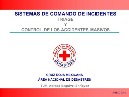 SISTEMAS DE COMANDO DE INCIDENTES TRIAGE Y CONTROL DE LOS ACCIDENTES MASIVOS TUM. Alfredo Esquivel Enríquez ABRIL 2002.