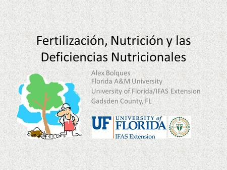 Fertilización, Nutrición y las Deficiencias Nutricionales Alex Bolques Florida A&M University University of Florida/IFAS Extension Gadsden County, FL.