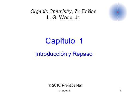Chapter 11 Capítulo 1 ©  2010,  Prentice Hall Organic Chemistry, 7 th Edition L. G. Wade, Jr. Introducción y Repaso.