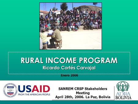 RURAL INCOME PROGRAM Ricardo Cortés Carvajal Enero 2006 SANREM CRSP Stakeholders Meeting April 28th, 2006. La Paz, Bolivia SANREM CRSP Stakeholders Meeting.