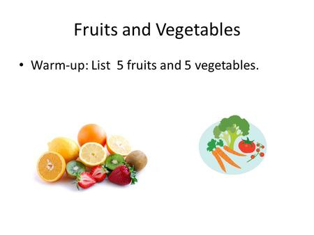 Fruits and Vegetables Warm-up: List 5 fruits and 5 vegetables.