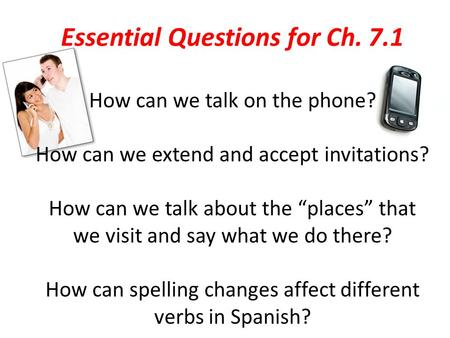 "Essential Questions for Ch. 7.1 How can we talk on the phone? How can we extend and accept invitations? How can we talk about the ""places"" that we visit."