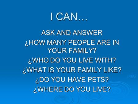 I CAN… ASK AND ANSWER ¿HOW MANY PEOPLE ARE IN YOUR FAMILY? ¿WHO DO YOU LIVE WITH? ¿WHAT IS YOUR FAMILY LIKE? ¿DO YOU HAVE PETS? ¿WHERE DO YOU LIVE?