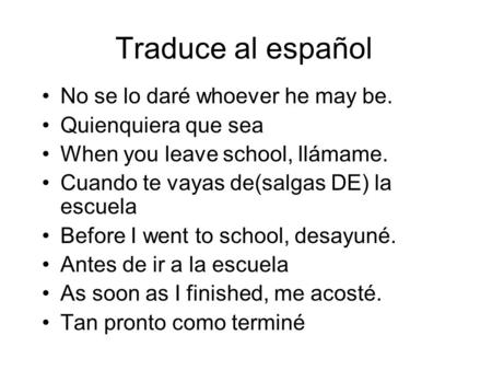 Traduce al español No se lo daré whoever he may be. Quienquiera que sea When you leave school, llámame. Cuando te vayas de(salgas DE) la escuela Before.