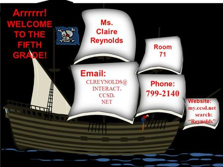 "Ms. Claire Reynolds Arrrrrr! WELCOME TO THE FIFTH GRADE!   INTERACT. CCSD. NET Room 71 Phone: 799-2140 Website: my.ccsd.net search: ""Reynolds"""