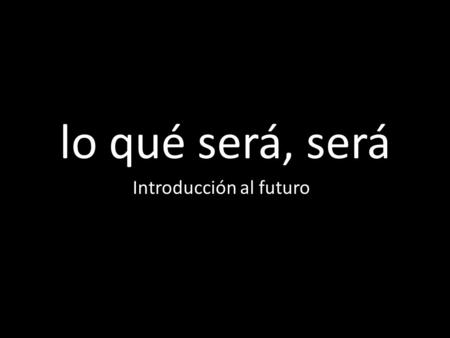 Lo qué será, será Introducción al futuro. el futuro éemos áséis áán Just add the endings to the infitives!