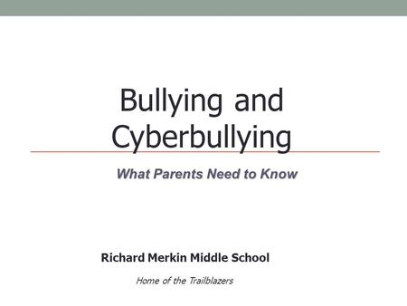 What Parents Need to Know Bullying and Cyberbullying Richard Merkin Middle School Home of the Trailblazers.