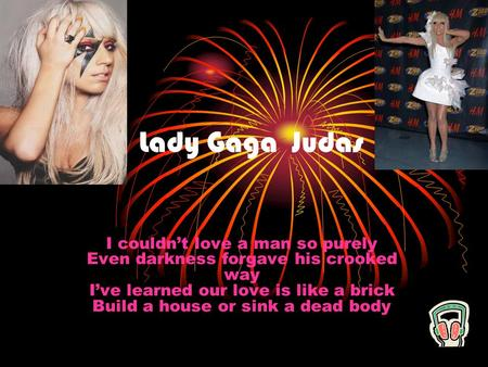 Lady Gaga Judas I couldn't love a man so purely Even darkness forgave his crooked way I've learned our love is like a brick Build a house or sink a dead.