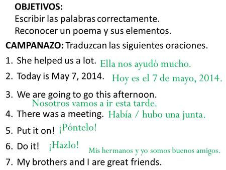CAMPANAZO: Traduzcan las siguientes oraciones. 1.She helped us a lot. 2.Today is May 7, 2014. 3.We are going to go this afternoon. 4.There was a meeting.