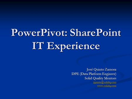 PowerPivot: SharePoint IT Experience José Quinto Zamora DPE (Data Platform Engineer) Solid Quality Mentors