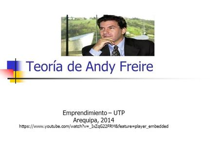 Teoría de Andy Freire Emprendimiento – UTP Arequipa, 2014 https://www.youtube.com/watch?v=_IxZqG22FRM&feature=player_embedded.