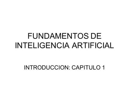 FUNDAMENTOS DE INTELIGENCIA ARTIFICIAL INTRODUCCION: CAPITULO 1.