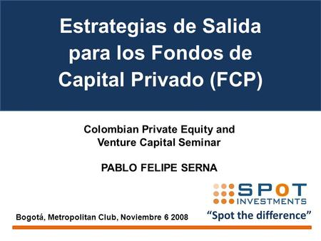"""Spot the difference"" Colombian Private Equity and Venture Capital Seminar PABLO FELIPE SERNA Bogotá, Metropolitan Club, Noviembre 6 2008 Estrategias de."