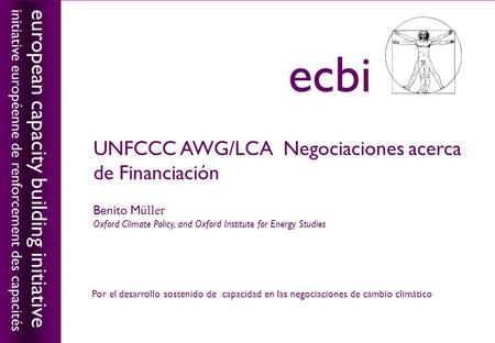 European capacity building initiativeecbi UNFCCC AWG/LCA Negociaciones acerca de Financiación Benito Mü ller Oxford Climate Policy, and Oxford Institute.