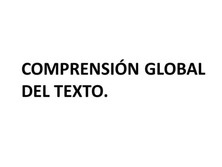 COMPRENSIÓN GLOBAL DEL TEXTO.