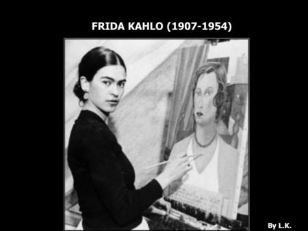 FRIDA KAHLO (1907-1954) By L.K.