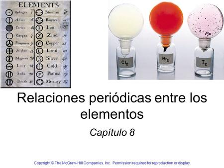 Relaciones periódicas entre los elementos Capítulo 8 Copyright © The McGraw-Hill Companies, Inc. Permission required for reproduction or display.
